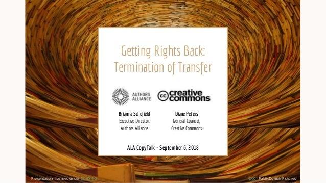 Getting Rights Back: Termination of Transfer CC0 - PublicDomainPictures ALA CopyTalk - September 6, 2018 Brianna Schofield...