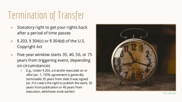 Termination of Transfer ● Statutory right to get your rights back after a period of time passes ● § 203, § 304(c) or § 304...