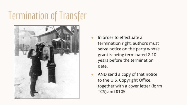 Termination of Transfer ● In order to effectuate a termination right, authors must serve notice on the party whose grant i...
