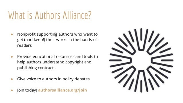 What is Authors Alliance? ● Nonprofit supporting authors who want to get (and keep!) their works in the hands of readers ●...