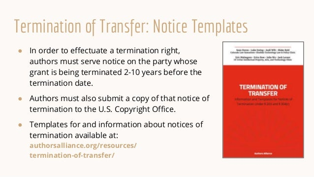 Termination of Transfer: Notice Templates ● In order to effectuate a termination right, authors must serve notice on the p...
