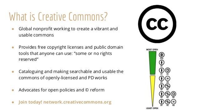 What is Creative Commons? ● Global nonprofit working to create a vibrant and usable commons ● Provides free copyright lice...