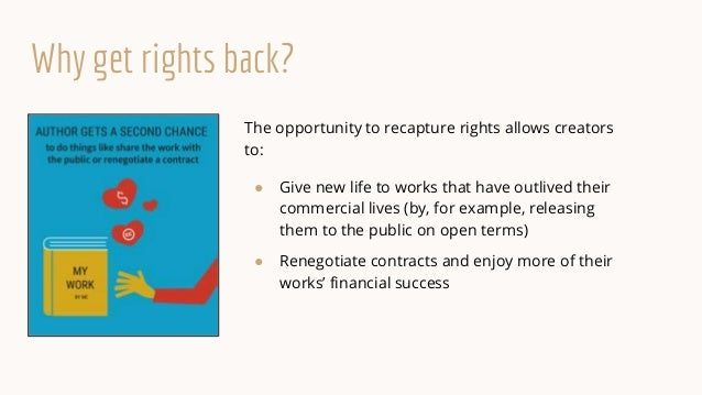 Why get rights back? The opportunity to recapture rights allows creators to: ● Give new life to works that have outlived t...