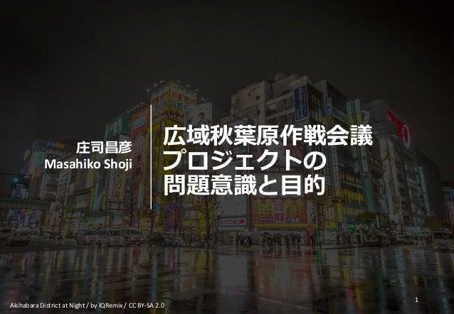 広域秋葉原作戦会議 プロジェクトの 問題意識と目的 庄司昌彦 Masahiko Shoji 1 Akihabara District at Night / by IQRemix / CC BY-SA 2.0