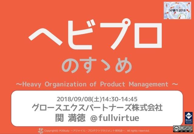 ヘビプロ のすゝめ ~Heavy Organization of Product Management ~ Copyright© POStudy . All rights reserved.~アジャイル・プロダクトマネジメント研究会~ 2018...