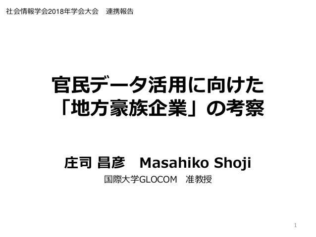 官民データ活用に向けた 「地方豪族企業」の考察 庄司 昌彦 Masahiko Shoji 国際大学GLOCOM 准教授 1 社会情報学会2018年学会大会 連携報告