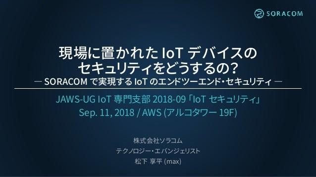 現場に置かれた IoT デバイスの セキュリティをどうするの? ― SORACOM で実現する IoT のエンドツーエンド・セキュリティ ― JAWS-UG IoT 専門支部 2018-09 「IoT セキュリティ」 Sep. 11, 2018...