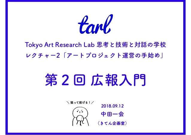Tokyo Art Research Lab 思考と技術と対話の学校 レクチャー2「アートプロジェクト運営の手始め」 第2回 広報入門 \ 狙って投げる!/ 2018.09.12 中田一会 (きてん企画室)