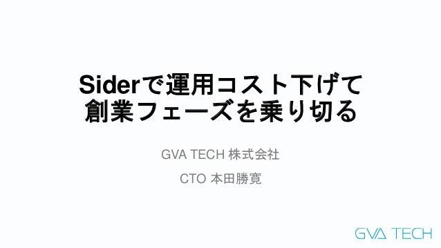 Siderで運用コスト下げて 創業フェーズを乗り切る GVA TECH 株式会社 CTO 本田勝寛