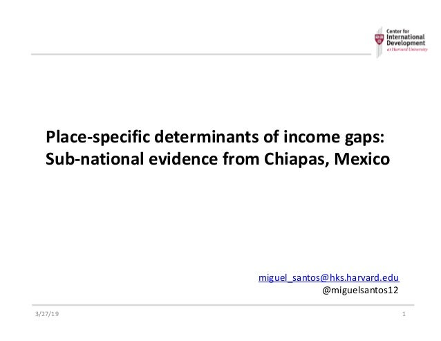 Place-specific determinants of income gaps: Sub-national evidence from Chiapas, Mexico 3/27/19 1 miguel_santos@hks.harvard...