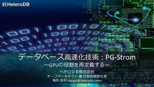 データベース高速化技術:PG-Strom ~GPUの役割を再定義する~ ヘテロDB株式会社 チーフアーキテクト 兼 代表取締役社長 海外 浩平 <kaigai@heterodb.com>