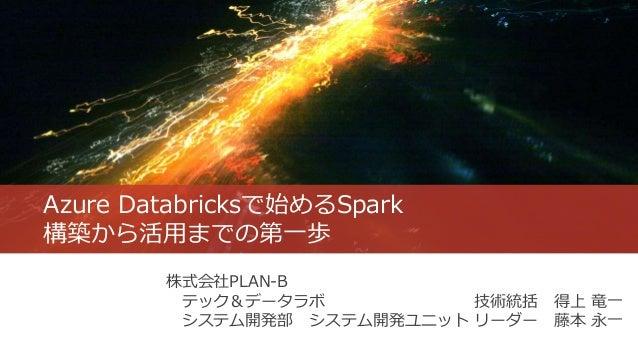 Azure Databricksで始めるSpark 構築から活用までの第一歩 株式会社PLAN-B テック&データラボ 技術統括 得上 竜一 システム開発部 システム開発ユニット リーダー 藤本 永一