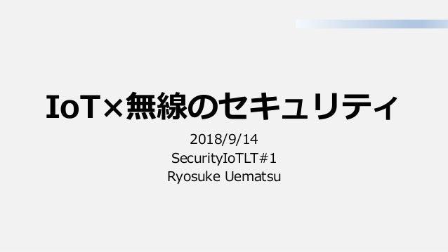 IoT×無線のセキュリティ 2018/9/14 SecurityIoTLT#1 Ryosuke Uematsu