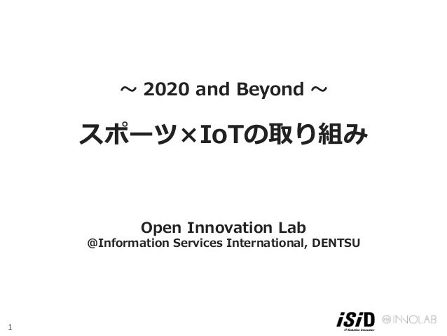 1 〜 2020 and Beyond 〜 スポーツ×IoTの取り組み    Open Innovation Lab @Information Services International, DENTSU