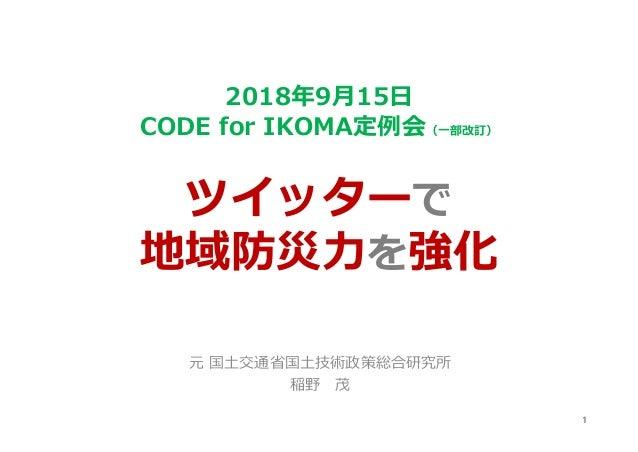 2018年9月15日 CODE for IKOMA定例会(一部改訂) ツイッターで 地域防災力を強化 元 国土交通省国土技術政策総合研究所 稲野 茂 1