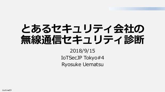 とあるセキュリティ会社の 無線通信セキュリティ診断 2018/9/15 IoTSecJP Tokyo#4 Ryosuke Uematsu