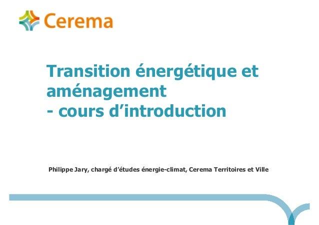 Philippe Jary, chargé d'études énergie-climat, Cerema Territoires et Ville Transition énergétique et aménagement - cours d...