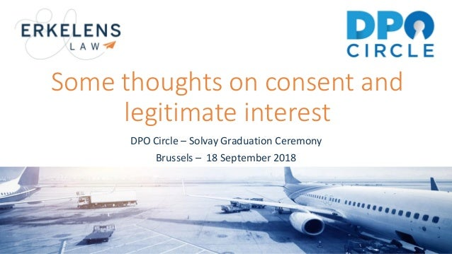 Some thoughts on consent and legitimate interest DPO Circle – Solvay Graduation Ceremony Brussels – 18 September 2018