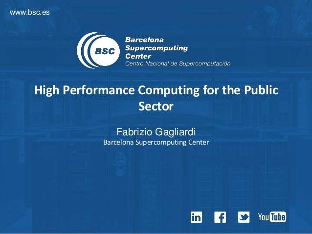 www.bsc.es High Performance Computing for the Public Sector Fabrizio Gagliardi Barcelona Supercomputing Center