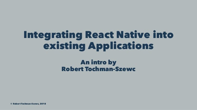 Integrating React Native into existing Applications An intro by Robert Tochman-Szewc © Robert Tochman-Szewc, 2018
