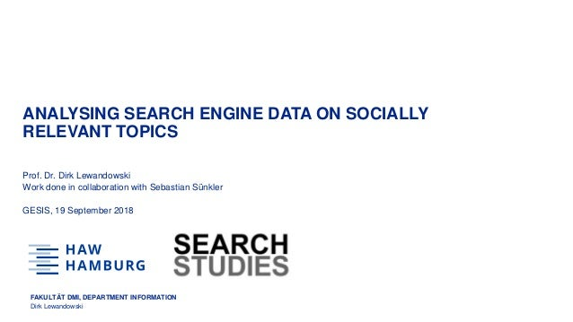FAKULTÄT DMI, DEPARTMENT INFORMATION Dirk Lewandowski ANALYSING SEARCH ENGINE DATA ON SOCIALLY RELEVANT TOPICS Prof. Dr. D...