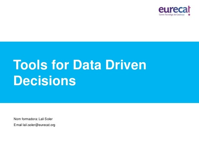 Tools for Data Driven Decisions Nom formadora: Lali Soler Email lali.soler@eurecat.org