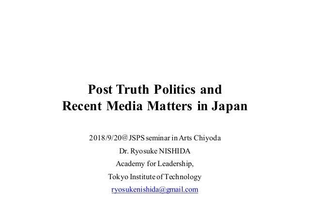 Post Truth Politics and Recent Media Matters in Japan 2018/9/20@JSPS seminar in Arts Chiyoda Dr. Ryosuke NISHIDA Academy f...