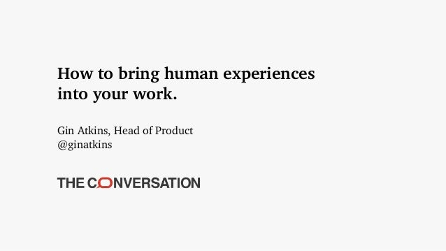 How to bring human experiences into your work. Gin Atkins, Head of Product @ginatkins
