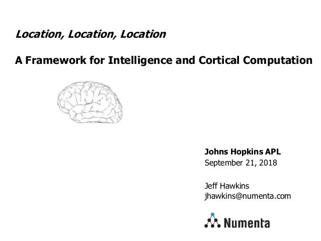 Johns Hopkins APL September 21, 2018 Jeff Hawkins jhawkins@numenta.com Location, Location, Location A Framework for Intell...