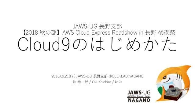 JAWS-UG 長野支部 【2018 秋の部】AWS Cloud Express Roadshow in 長野 後夜祭 Cloud9のはじめかた 2018.09.21(Fri) JAWS-UG 長野支部 @GEEKLAB.NAGANO 沖 幸一...