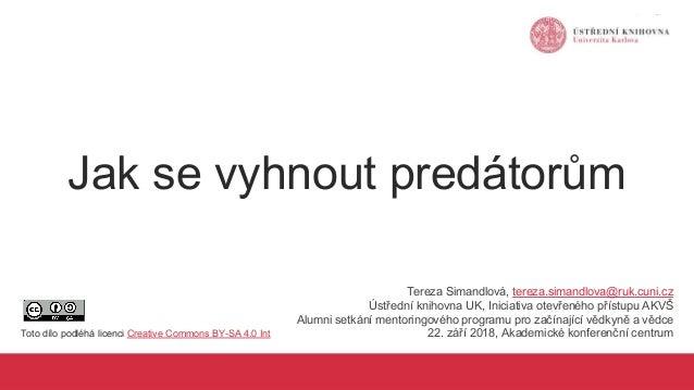 Jak se vyhnout predátorům Tereza Simandlová, tereza.simandlova@ruk.cuni.cz Ústřední knihovna UK, Iniciativa otevřeného pří...