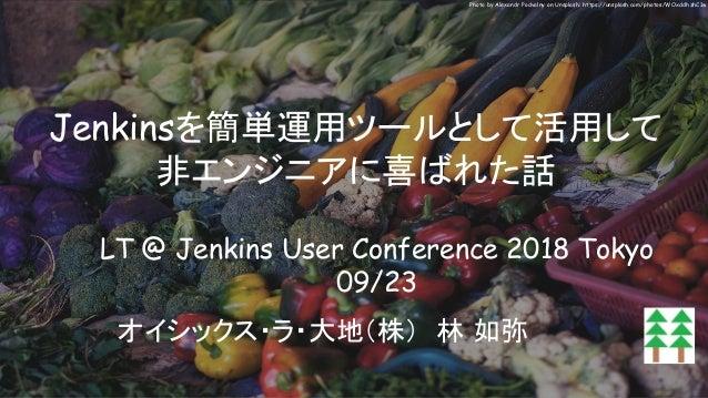 Jenkinsを簡単運用ツールとして活用して 非エンジニアに喜ばれた話 オイシックス・ラ・大地(株) 林 如弥 LT @ Jenkins User Conference 2018 Tokyo 09/23 Photo by Alexandr Po...
