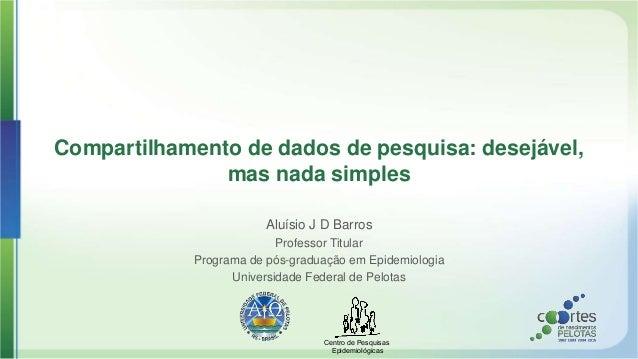 Centro de Pesquisas Epidemiológicas Compartilhamento de dados de pesquisa: desejável, mas nada simples Aluísio J D Barros ...