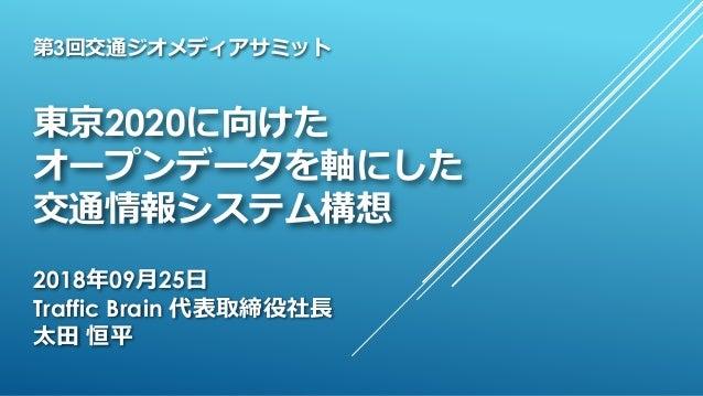 東京2020に向けた オープンデータを軸にした 交通情報システム構想 2018年09月25日 Traffic Brain 代表取締役社長 太田 恒平 第3回交通ジオメディアサミット