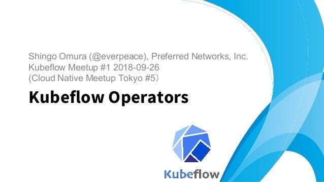 Shingo Omura (@everpeace), Preferred Networks, Inc. Kubeflow Meetup #1 2018-09-26 (Cloud Native Meetup Tokyo #5) Kubeflow ...
