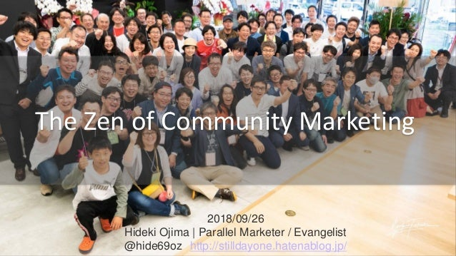 2018/09/26 Hideki Ojima | Parallel Marketer / Evangelist @hide69oz http://stilldayone.hatenablog.jp/ The Zen of Community ...