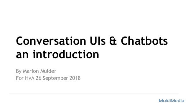 Conversation UIs & Chatbots an introduction By Marion Mulder For HvA 26 September 2018