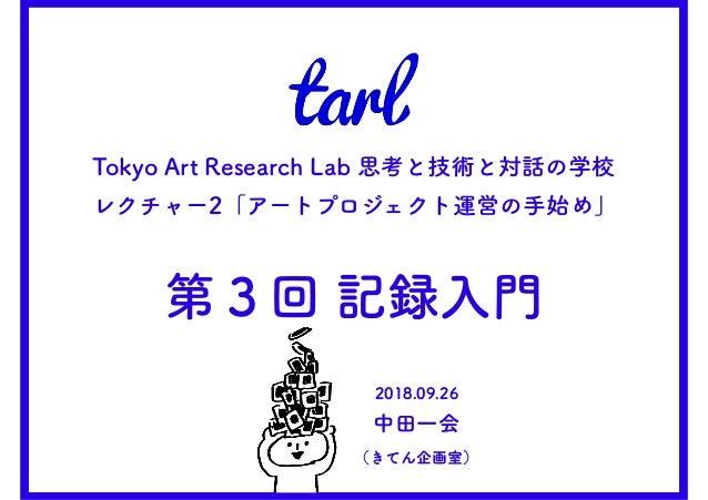 2018.09.26 中田一会 (きてん企画室) Tokyo Art Research Lab 思考と技術と対話の学校 レクチャー2「アートプロジェクト運営の手始め」 第3回 記録入門