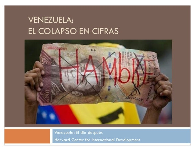 VENEZUELA: EL COLAPSO EN CIFRAS Venezuela: El día después Harvard Center for International Development