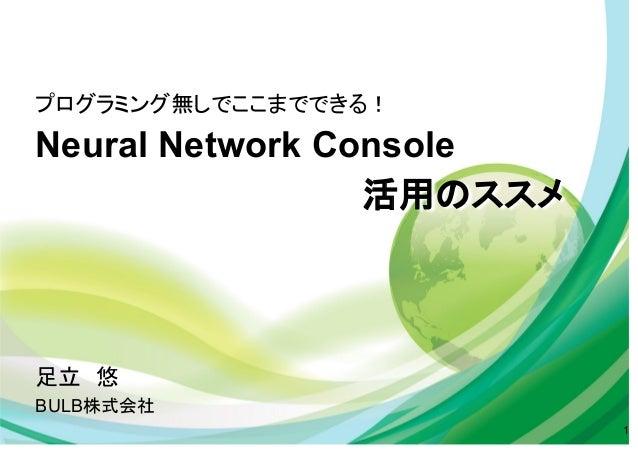 プログラミング無しでここまでできる! Neural Network Console 活用のススメ 1 足立 悠 BULB株式会社