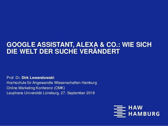 GOOGLE ASSISTANT, ALEXA & CO.: WIE SICH DIE WELT DER SUCHE VERÄNDERT Prof. Dr. Dirk Lewandowski Hochschule für Angewandte ...