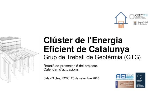 Clúster de l'Energia Eficient de Catalunya Grup de Treball de Geotèrmia (GTG) Reunió de presentació del projecte. Calendar...