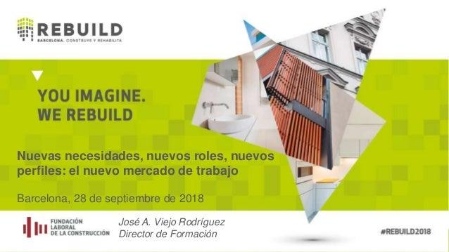 Nuevas necesidades, nuevos roles, nuevos perfiles: el nuevo mercado de trabajo Barcelona, 28 de septiembre de 2018 José A....