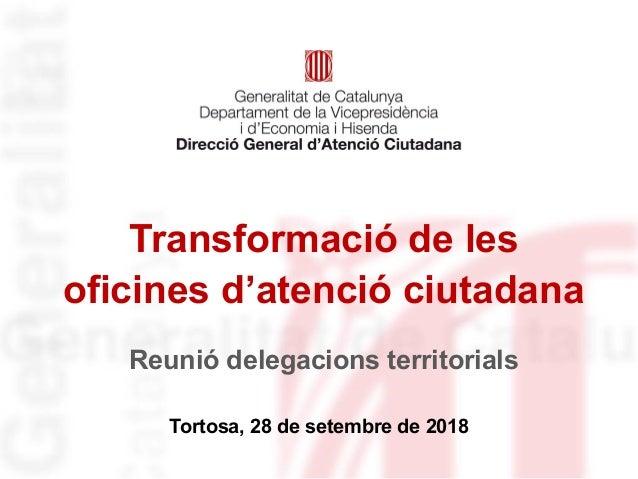 Transformació de les oficines d'atenció ciutadana Tortosa, 28 de setembre de 2018 Reunió delegacions territorials