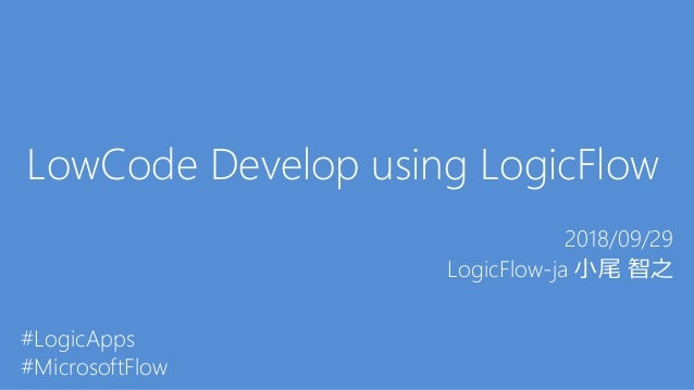 LowCode Develop using LogicFlow 2018/09/29 LogicFlow-ja 小尾 智之 #LogicApps #MicrosoftFlow