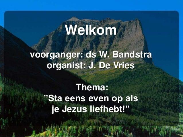 """Welkom voorganger: ds W. Bandstra organist: J. De Vries Thema: """"Sta eens even op als je Jezus liefhebt!"""""""
