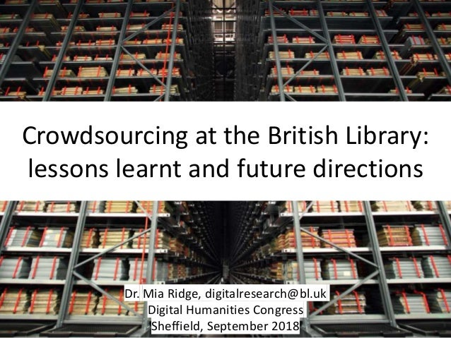Crowdsourcing at the British Library: lessons learnt and future directions Dr. Mia Ridge, digitalresearch@bl.uk Digital Hu...