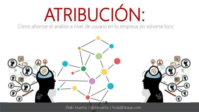 #DSMValencia   @ikhuerta ATRIBUCIÓN: Iñaki Huerta / @ikhuerta / hola@Ikaue.com Cómo afrontar el análisis a nivel de usuari...