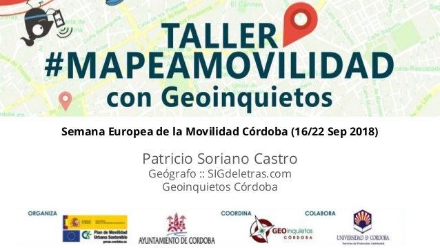 TALLER #MAPEAMOVILIDAD Semana Europea de la Movilidad Córdoba (16/22 Sep 2018) Patricio Soriano Castro Geógrafo :: SIGdele...