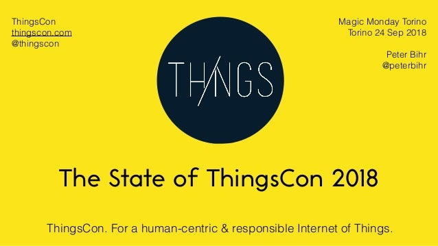 ThingsCon. For a human-centric & responsible Internet of Things. The State of ThingsCon 2018 Magic Monday Torino Torino 24...